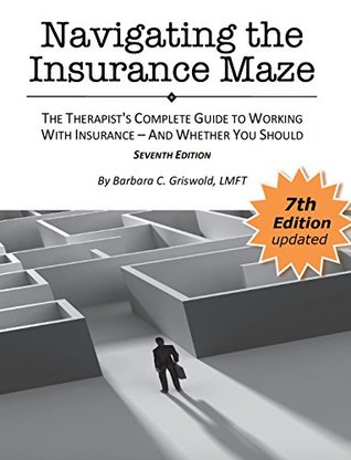 Navigating the Insurance Maze: The Therapist's Complete Guide to Working with Insurance - And Whether You Should SEVENTH EDITION 2018