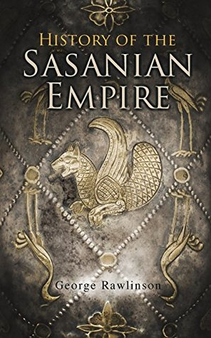 History of the Sasanian Empire: The Annals of the New Persian Empire