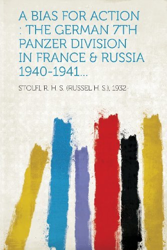 A Bias for Action: The German 7th Panzer Division in France & Russia 1940-1941...
