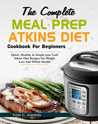 The Complete Meal Prep Atkins Diet Cookbook for Beginners: Quick, Healthy & Simple Low Carb Atkins Diet Recipes for Weight Loss and Whole Health (Easy Atkins Diet Meal Prep Cooking Book)