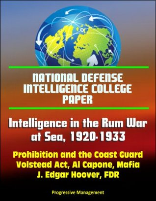 National Defense Intelligence College Paper: Intelligence in the Rum War at Sea, 1920-1933 - Prohibition and the Coast Guard, Volstead Act, Al Capone, Mafia, J. Edgar Hoover, FDR