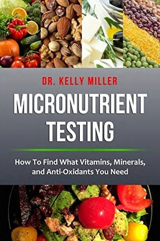 Micronutrient Testing: How to Find What Vitamins, Minerals, and Antioxidants You Need (Health Restoration Book 2)
