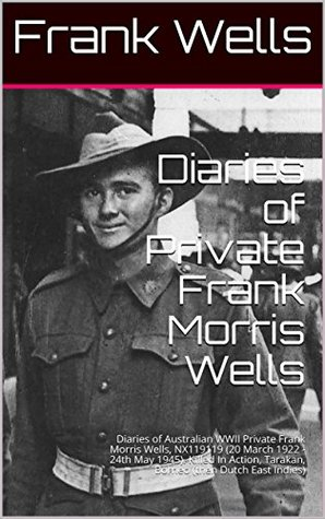 Diaries of Private Frank Morris Wells: Diaries of Australian WWII Private Frank Morris Wells, NX119119 (20 March 1922 - 24th May 1945). Killed In Action, Tarakan, Borneo (then Dutch East Indies)