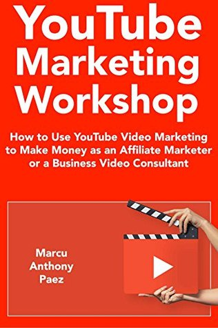 YouTube Marketing Workshop (2018): How to Use YouTube Video Marketing to Make Money as an Affiliate Marketer or a Business Video Consultant