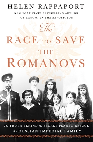 The Race to Save the Romanovs: The Truth Behind the Secret Plans to Rescue the Russian Imperial Family (The Romanov Sisters)