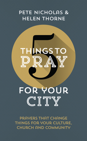 5 Things to Pray for Your City: Prayers that Change Things for Your Church, Community and Culture