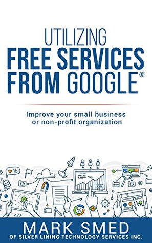 Utilizing free services on Google: improve your small business or non-profit (Silver Lining Books Book 1)