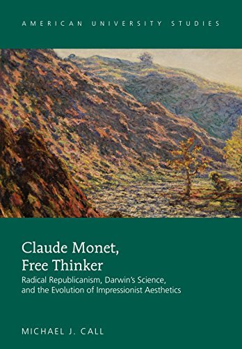 Claude Monet, Free Thinker: Radical Republicanism, Darwin's Science, and the Evolution of Impressionist Aesthetics (American University Studies Book 40)