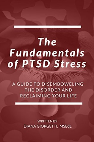The Fundamentals of PTSD Stress: A Guide to Disemboweling the Disorder and Reclaiming Your Life