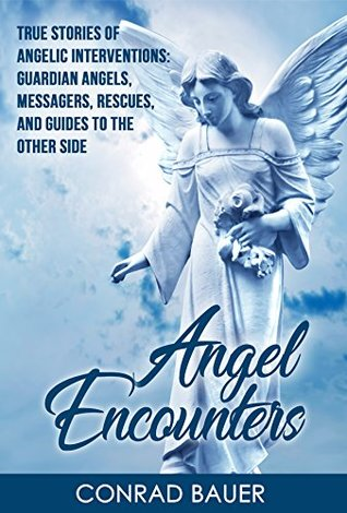 Angel Encounters: True Stories of Angelic Interventions - Guardian Angels, Messengers, Rescues, and Guides to the Other Side