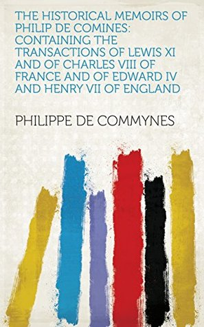The Historical Memoirs of Philip de Comines: Containing the Transactions of Lewis XI and of Charles VIII of France and of Edward IV and Henry VII of England