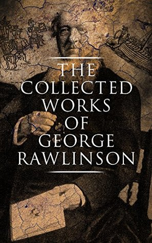 The Collected Works of George Rawlinson: Egypt, The Kings of Israel and Judah, Phoenicia, Parthia, Chaldea, Assyria, Media, Babylon, Persia, Sasanian Empire & Herodotus' Histories