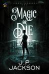 Magic or Die by J.P.   Jackson