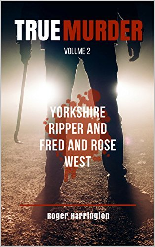 TRUE MURDER VOLUME 2: Yorkshire Ripper and Fred and Rose West - 2 Books in 1