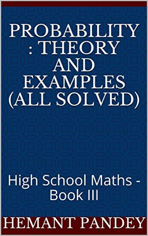 Probability : Theory and examples (All Solved): High School Maths - Book III (Algebra for high school 3)