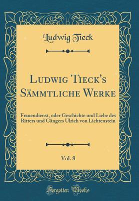 Ludwig Tieck's S�mmtliche Werke, Vol. 8: Frauendienst, Oder Geschichte Und Liebe Des Ritters Und G�ngers Ulrich Von Lichtenstein