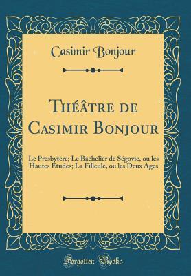 Th��tre de Casimir Bonjour: Le Presbyt�re; Le Bachelier de S�govie, Ou Les Hautes �tudes; La Filleule, Ou Les Deux Ages