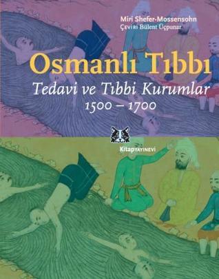 Osmanlı Tıbbı Tedavi ve Tıbbı Kurumlar 1500-1700 by Miri Shefer-Mossensohn