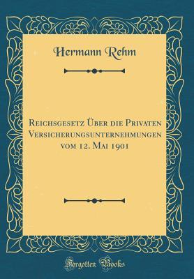 Reichsgesetz �ber Die Privaten Versicherungsunternehmungen Vom 12. Mai 1901
