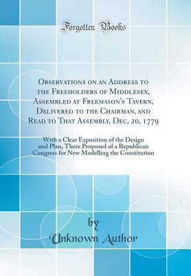 Observations on an Address to the Freeholders of Middlesex, Assembled at Freemason's Tavern, Delivered to the Chairman, and Read to That Assembly, Dec, 20, 1779: With a Clear Exposition of the Design and Plan, There Proposed of a Republican Congress for N
