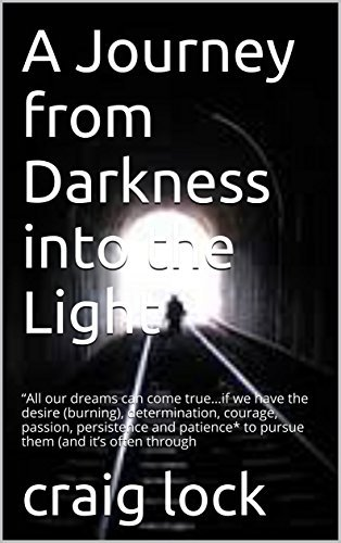 """A Journey from Darkness into the Light: """"All our dreams can come true…if we have the desire (burning), determination, courage, passion, persistence and ... it's often through"""