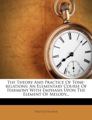 The Theory and Practice of Tone-Relations: An Elementary Course of Harmony with Emphasis Upon the Element of Melody...