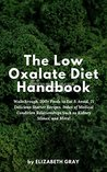 The Low Oxalate Diet Handbook: Walkthrough, 200+ Foods to Eat & Avoid, 21 Delicious Starter Recipes, Index of Medical Condition Relationships Such as Kidney Stones, And More!