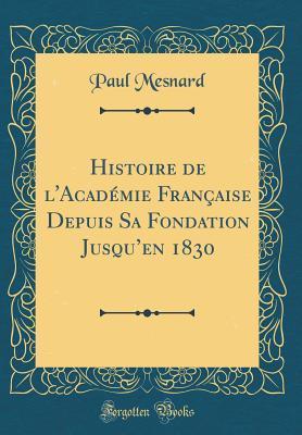 Histoire de l'Acad�mie Fran�aise Depuis Sa Fondation Jusqu'en 1830