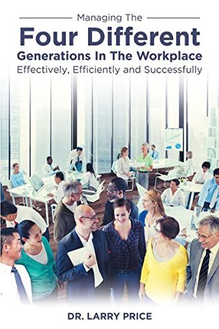 Managing the Four Different Generations in the Workplace Effectively, Efficiently, and Successfully