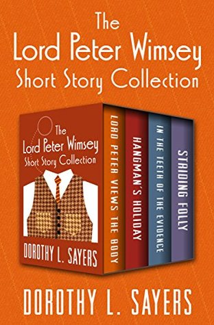 The Lord Peter Wimsey Short Story Collection: Lord Peter Views the Body, Hangman's Holiday, In the Teeth of the Evidence, and Striding Folly