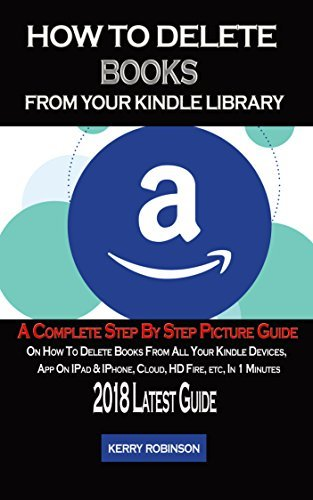 How to Delete Books From Your Kindle Library: A Complete Step by Step Picture Guide on How to Delete Books From all Your Kindle Devices App on ipad, iPhone, Cloud, HD Fire, etc in 1 Minutes.