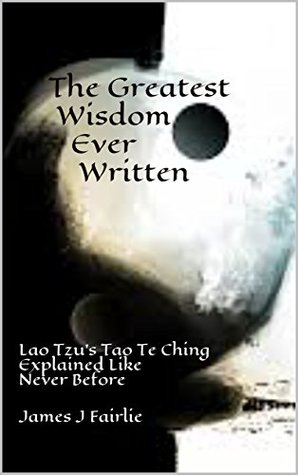 The Greatest Wisdom Ever Written: Lao Tzu's Tao Te Ching Explained Like Never Before