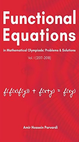 Functional Equations in Mathematical Olympiads (2017 - 2018): Problems and Solutions (Vol. I)
