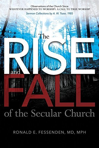 The Rise (and Fall) of the Secular Church: Observations of the Church Since Whatever Happened to Worship?: A Call to True Worship Sermon Collections by A. W. Tozer, 1985