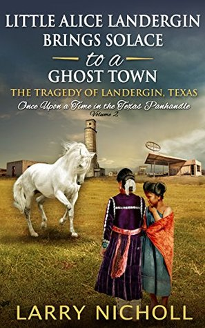 Little Alice Landergin Brings Solace to a Ghost Town: The Tragedy of Landergin, Texas (Once Upon a Time in the Texas Panhandle Book 2)