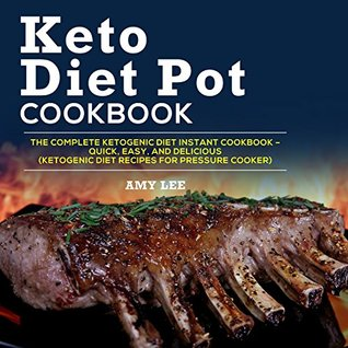 Keto Diet Pot Cookbook: The Complete Ketogenic Diet Instant Cookbook – Quick, Easy, and Delicious