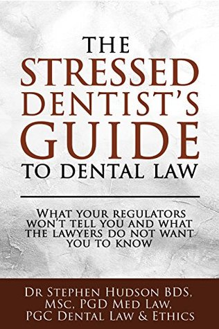 The Stressed Dentist's Guide to Dental Law: What your regulators won't tell you and what the lawyers do not want you to know