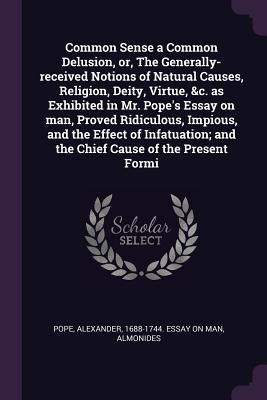 Common Sense a Common Delusion, Or, the Generally-Received Notions of Natural Causes, Religion, Deity, Virtue, &c. as Exhibited in Mr. Pope's Essay on Man, Proved Ridiculous, Impious, and the Effect of Infatuation; And the Chief Cause of the Present Formi