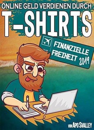 Online Geld verdienen durch T-Shirts: Dein Ticket in die finanzielle Freiheit 2019 (Passives Einkommen durch Online Marketing)