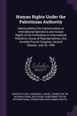Human Rights Under the Palestinian Authority: Hearing Before the Subcommittee on International Operations and Human Rights of the Committee on International Relations, House of Representatives, One Hundred Fourth Congress, Second Session, July 23, 1996