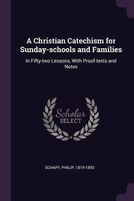 A Christian Catechism for Sunday-Schools and Families: In Fifty-Two Lessons, with Proof-Texts and Notes