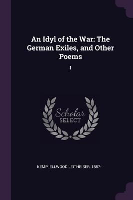 An Idyl of the War: The German Exiles, and Other Poems: 1