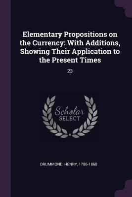 Elementary Propositions on the Currency: With Additions, Showing Their Application to the Present Times: 23