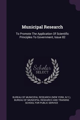 Municipal Research: To Promote the Application of Scientific Principles to Government, Issue 82