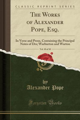 The Works of Alexander Pope, Esq., Vol. 10 of 10: In Verse and Prose, Containing the Principal Notes of Drs; Warburton and Warton