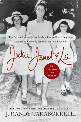 Jackie, Janet  Lee: The Secret Lives of Janet Auchincloss and Her Daughters Jacqueline Kennedy Onassis and Lee Radziwill