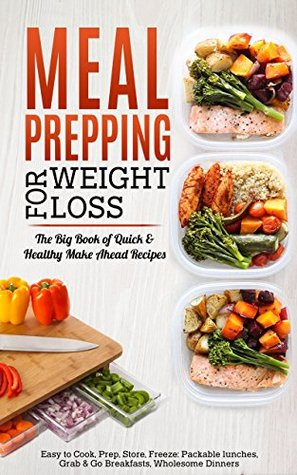 Meal Prepping for Weight Loss: The Big Book of Quick & Healthy Make Ahead Recipes. Easy to Cook, Prep, Store, Freeze: Packable lunches, Grab & Go Breakfasts, ... Wholesome Dinners (120+ Recipes with Pics)