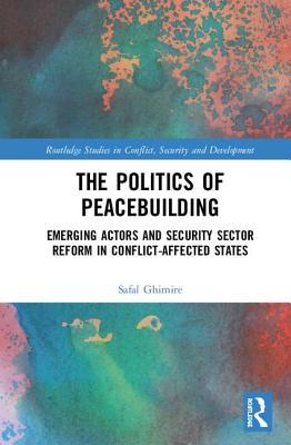 Ebooks français télécharger The Politics of Peacebuilding: Emerging Actors and Security Sector Reform in Conflict-Affected States 1138593303 by Safal Ghimire in French
