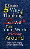 5 Ways of Thinking to Turn Your Writing World Around: Simple Ways of Bringing Your Work to Better Writing