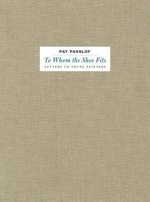 Pat Passlof: To Whom the Shoe Fits: Letters to Young Painters